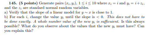 145. (5 points) Generate pairs (x.yi), 1<iS10 where i and y 2 and the a, are standard normal random variables a) Verify that the slope of a linear model for y~z is close to 1. b) For each i, change the value yi until the slope is< 0. This does not have to be done exactly. A whole number value of the new yi is sufficulent. Is this always possible? What do you observe about the values that the new yi must have? Can you explain this?