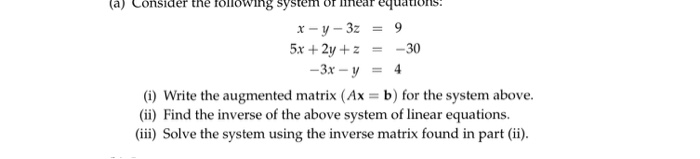 a) Consider the following system or lnear eqations x-y-3z = 9 5x + 2y + z = -30 -3x-y = 4 (i) Write the augmented matrix (Ax = b) for the system above. (ii) Find the inverse of the above system of linear equations. (ii) Solve the system using the inverse matrix found in part (ii)