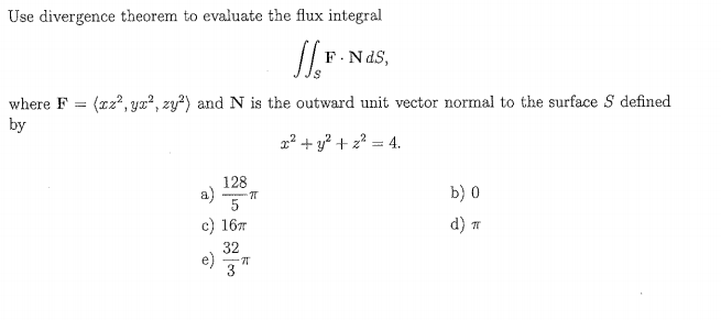 Use divergence theorem to evaluate the flux integral F. NdS where F-(z2, ух2, 2ข้า and N is the outward unit vector normal to the surface S defined by 128 b) 0 d) m c) 16m 32