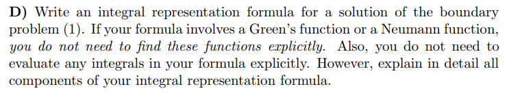 D) Write an integral representation formula for a solution of the boundary problem (1). If your formula involves a Greens function or a Neumann function, you do not need to find these functions explicitly. Also, you do not need to evaluate any integrals in your formula explicitly. However, explain in detail all components of your integral representation formula.