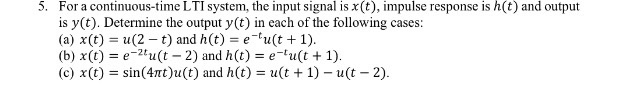 5. For a continuous-time LTI system, the input signal is x(t), impulse response is h(t) and output is y(t). Determine the output y(t) in each of the following cases: (a) χ(t) = u (2-t) and h (t) = e-tu (t + 1). 2t (c) x(t) = sin(4mt)u(t) and h(t) = u(t + 1)-u(t-2)