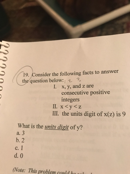 19. Consider the following facts to answer thequestion below 3 x, y, and z are consecutive positive integers 11. x<y<z II. the units digit of x(z) is 9 What is the units digit of y? a. 3 b. 2 c. 1 d. 0 Note: This problem could ha ualu