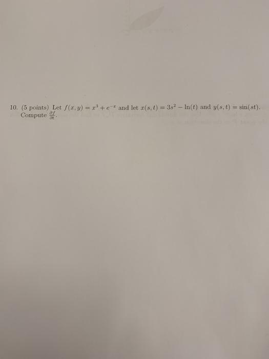 10. Let /(x,y) = x3 + e-z and let x(s, 1) = 3s2-In(t) and y(s, t) = sin(st) (5 points) Compute