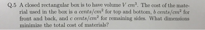 Q.5 A closed rectangular box is to have volume V cm3. The cost of the mate- rial used in the box is a cents/cm2 for top and bottom, b cents/cm2 for front and back, and c cents/cm2 for remaining sides. What dimensions minimize the total cost of materials?