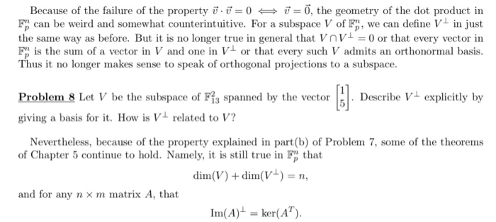 Because of the failure of the property 0, the geometry of the dot product in Fp can be weird and somewhat counterintuitive. For a subspace V of Fp, we can define V in just the same way as before. But it is no longer true in general that Vn or that every vector in F is the sum of a vector in V and one in V or that every such V admits an orthonormal basis. Thus it no longer makes sense to speak of orthogonal projections to a subspace. Problem 8 Let V be the subspace of Fis spanned by the vectorcribe V explicitly by giving a basis for it. How is V related to V? Nevertheless, because of the property explained in part (b) of Problem 7, some of the theorems of Chapter 5 continue to hold. Namely, it is still true in Fp that dim(V) + dim(Vv)- and for any n x m matrix A, that Im(A) ker(A