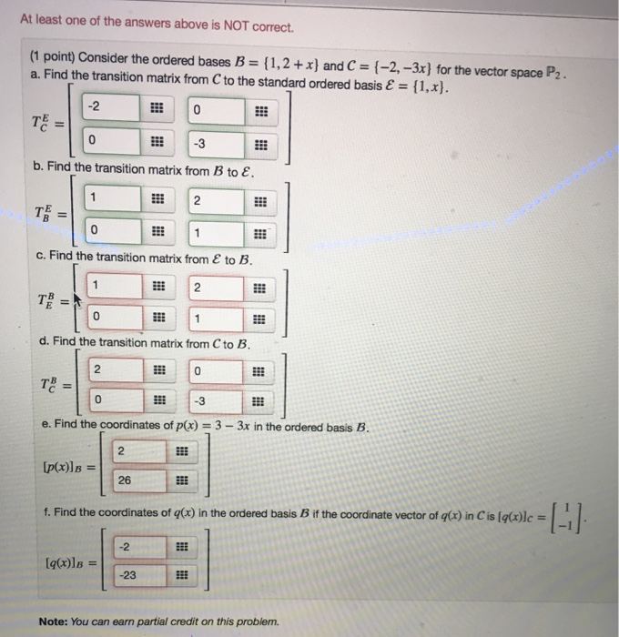 At least one of the answers above is NOT correct (1 point) Consider the ordered bases B = { 1, 2 +x) and C = {-2-3x) for the vector space P2. a. Find the transition matrix from C to the standard ordered basis e I1,x) -2 3 b. Find the transition matrix from B to E. TE = c. Find the transition matrix from ε to B. 2 0 d. Find the transition matrix from C to B 2 0 0 e. Find the coordinates of p(x) = 3-3x in the ordered basis B. [p(x)la = f. Find the coordinates of q(x) in the ordered basis B if the coordinate vector of q(x) in C is [qrle 26 [q(x)la = 23 Note: You can earn partial credit on this problem.