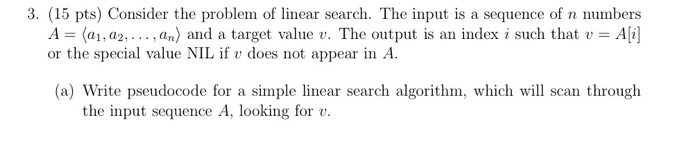 3. (15 pts) Consider the problem of linear search. The input is a sequence of n numbers A = 〈a1, a2, . .. , an) and a target value t. The output is an index i such that v = Ali] or the special value NIL if v does not appear in A (a) Write pseudocode for a simple linear search algorithm, which will scan through the input sequence A, looking for v
