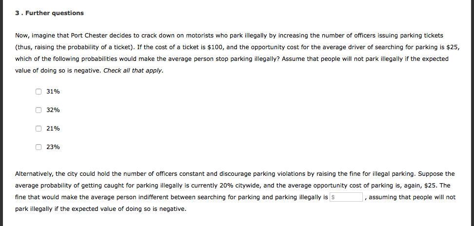 3.Further questions Now, imagine that Port Chester decides to crack down on motorists who park illegally by increasing the number of officers issuing parking tickets thus, raising the probability of a ticket). If the cost of a ticket is $100, and the opportunity cost for the average driver of searching for parking is $25, which of the following probabilities would make the average person stop parking illegally? Assume that people will not park illegally if the expected value of doing so is negative. Check all that apply. O 3196 O 32% O 2196 O 23% Alternatively, the city could hold the number of officers constant and discourage parking violations by raising the fine for illegal parking. Suppose the average probability of getting caught for parking illegally is currently 20% citywide, and the average opportunity cost of parking is, again, $25. The fine that would make the average person indifferent between searching for parking and parking illegally is s park illegally if the expected value of doing so is negative. ,assuming that people will not