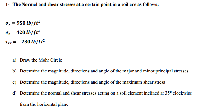 1- The Normal and shear stresses at a certain point in a soil are as follows: ơ,-950 lb/ft 0,-420 lb/ft2 Tzx280 lb/ft2 a) Draw the Mohr Circle b) Determine the magnitude, directions and angle of the major and minor principal stresses c) Determine the magnitude, directions and angle of the maximum shear stress d) Determine the normal and shear stresses acting on a soil element inclined at 35 clockwise from the horizontal plane