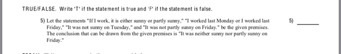 TRUE/FALSE. Write T if the statement is true and F if the state ment is false. 5) Let the statements IfI work, it is either sunny or partly sunny, I worked last Monday or I worked last 5) Friday, It was not sunny on Tuesday, and It was not partly sunny on Friday. be the given premises. The conclusion that can be drawn from the given premises is It was neither sunny nor partly sunny on Friday.