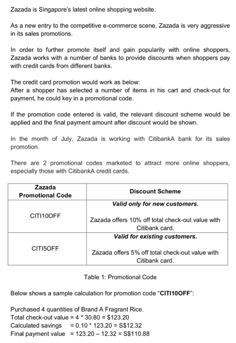 Zazada is Singapores latest online shopping website As a new entry to the competitive e-commerce scene, Zazada is very aggressive in its sales promotions In order to further promote itself and gain popularity with online shoppers, Zazada works with a number of banks to provide discounts when shoppers pay with credit cards from different banks. The credit card promotion would work as below: After a shopper has selected a number of items in his cart and check-out for payment, he could key in a promotional code If the promotion code entered is valid, the relevant discount scheme would be applied and the final payment amount after discount would be shown. In the month of July, Zazada is working with CitibankA bank for its sales promotion There are 2 promotional codes marketed to attract more online shoppers, especially those with CitibankA credit cards Zazada Promotional Code Discount Scheme Valid only for new customers. CITI100FF Zazada offers 10% off total check-out value with Citibank card. Valid for existing customers. CITI5OFF Zazada offers 5% off total check-out value with Citibank card Table 1: Promotional Code Below shows a sample calculation for promotion code CITI100FF Purchased 4 quantities of Brand A Fragrant Rice Total check-out value 4 30.80 $123.20 Calculated savings 0.10 123.20 S$12.32 Final payment value123.20 12.32S$110.88