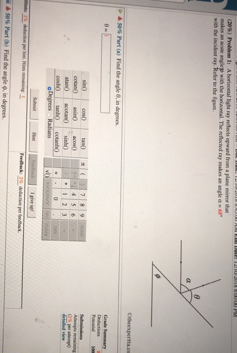 (20%) Problem 1: A horizontal light ray reflects upward from a plane mirror that makes an acute anglep with the horizontal. The reflected ray makes an angle α-68 with the incident ray. Refer to the figure. Otheexpertta.co 50% Part (a) Find the angle θ, in degrees. Potential 100 sin cos tan7 8 9 cotan asinacos0 atan0 acotansinh coshO tanh ctano (2% per attempt) detailed view Radians Hint I give up Feedback: 2% deduction per feedback. 50% Part (b) Find the angle ф, in degrees.