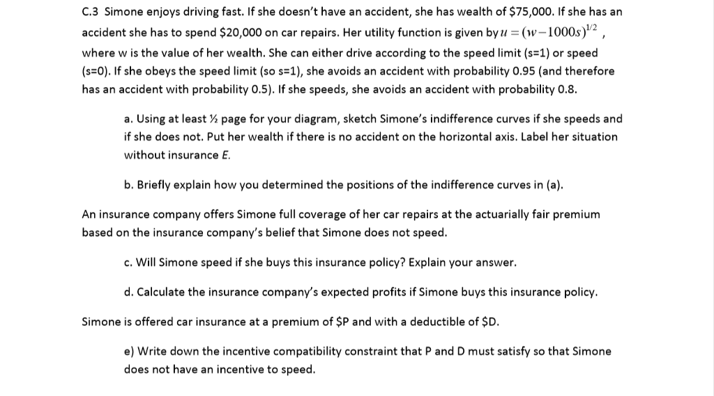 C.3 Simone enjoys driving fast. If she doesnt have an accident, she has wealth of $75,000. If she has an accident she has to spend $20,000 on car repairs. Her utility function is given by (w-1000s)12 where w is the value of her wealth. She can either drive according to the speed limit (s-1) or speed (FO). If she obeys the speed limit (so s-1), she avoids an accident with probability 0.95 (and therefore has an accident with probability 0.5). If she speeds, she avoids an accident with probability 08. a. Using at least % page for your diagram, sketch Simones indifference curves if she speeds and if she does not. Put her wealth if there is no accident on the horizontal axis. Label her situation without insurance E b. Briefly explain how you determined the positions of the indifference curves in (a) An insurance company offers Simone full coverage of her car repairs at the actuarially fair premium based on the insurance companys belief that Simone does not speec. c. Will Simone speed if she buys this insurance policy? Explain your answer. d. Calculate the insurance companys expected profits if Simone buys this insurance policy. Simone is offered car insurance at a premium of $P and with a deductible of $D. e) Write down the incentive compatibility constraint that P and D must satisfy so that Simone does not have an incentive to speed