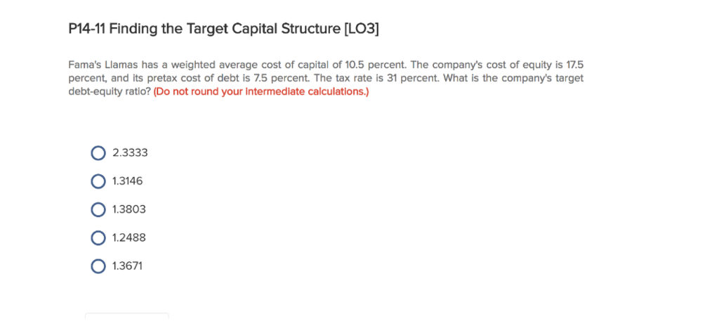 P14-11 Finding the Target Capital Structure [LO3] Famas Llamas has a weighted average cost of capital of 10.5 percent. The companys cost of equity is 17.5 percent, and its pretax cost of debt is 7.5 percent. The tax rate is 31 percent. What is the companys target debt-equity ratio? (Do not round your intermediate calculations.) O 2.3333 O 1.3146 O 1.3803 O 1.2488 O 1.3671