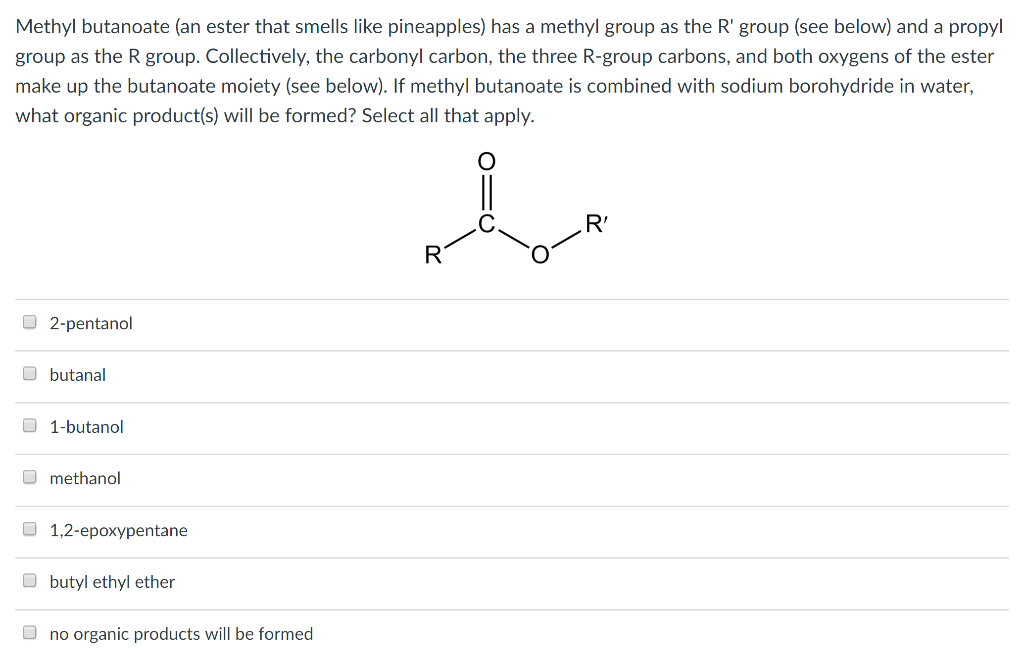 Methyl butanoate (an ester that smells like pineapples) has a methyl group as the R group (see below) and a propyl group as