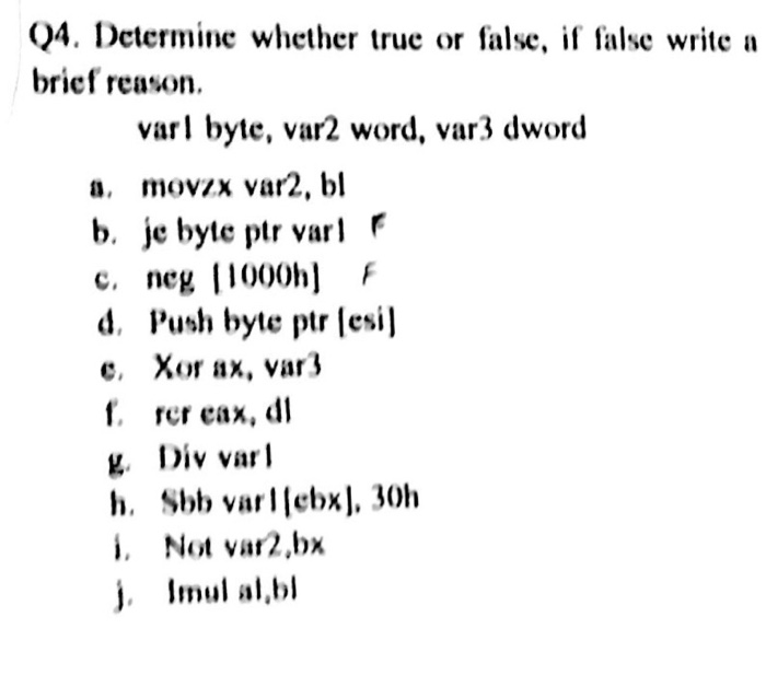 Q4. Determine whether true or false, if false write a brief reason. varl byte, var2 word, var3 dword a. movzx var2, bl b. je byte ptr varr c. neg [1000hF d. Push byte ptr lesi] e, Xor ax, var3 f. rer cax, dl L. Div vail h. Sbb varllebx), 30h i. Not var2,bx j. Imul al,bl