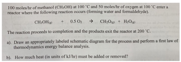 100 moleshr of methanol (CH3OH) at 100·C and 50 moles/hr of oxygen at l 00·C enter a reactor where the following reaction occurs (forming water and formaldehyde). The reaction proceeds to completion and the products exit the reactor at 200 ℃ a). Draw an appropriately labeled schematic diagram for the process and perform a first law of thermodynamics energy balance analysis b). How much heat (in units of kJ/hr) must be added or removed?