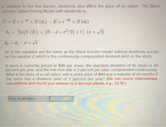 In addition to the five factors, dividends also affect the price of an option. The Black- Scholes Option Pricing Model with dividends is: All of the variables are the same as the Black-Scholes model without dividends except for the variable d, which is the continuously compounded dividend yield on the stock A stock is currently priced at $88 per share, the standard deviation of its return is 44 percent per year, and the risk-free rate is 3 percent per year, compounded continuously What is the price of a call option with a strike price of $84 and a maturity of six months if the stock has a dividend yield of 3 percent per year? (Do not round intermediate calculations and round your answer to 2 decimal places, e.g., 32.16.) Price of call option