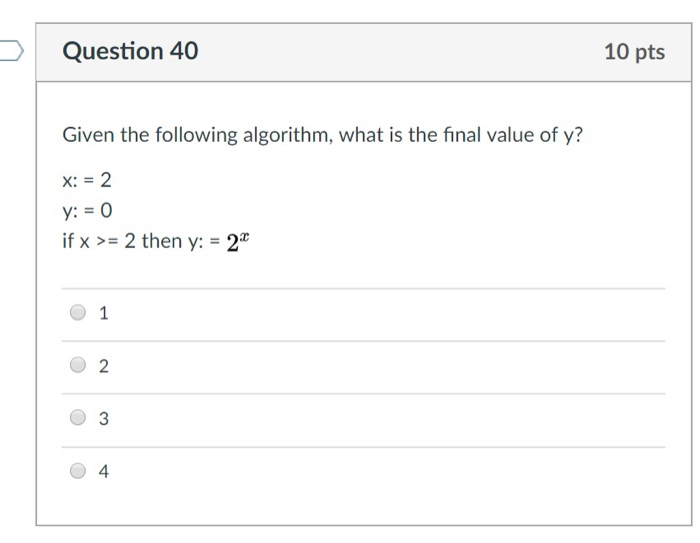Question 40 10 pts Given the following algorithm, what is the final value of y? X:- 2 y: 0 ifx 2 then y:2 2