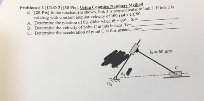 Problem # 1 [CL03] [30 Pts). Usingcomplex Numbers Metho a) [20 Pts] In the mech anism shown, link 3 is perpendicular to link 2. If link 2 is rotating with constant angular velocity of 100 rad/s Ccw A. Determine the position of the slider when 62-60.Sc B. Determine the velocity of point C at this instant. Ve C. Determine the acceleration of point C at this instant..Ac- la 50 mm #2 02