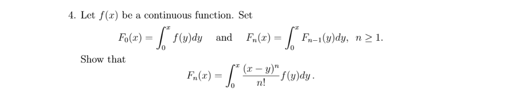 4. Let f(x) be a continuous function. Set Fo(x)-f(v)dy and F(xF-1(v)dy, 0 Show that Fn(x) = 0