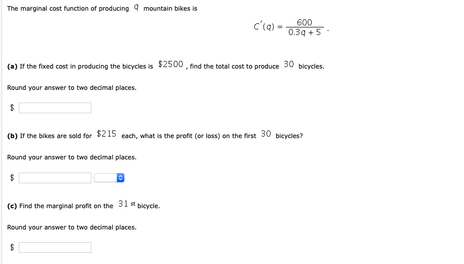 The marginal cost function of producing mountain bikes is C (q)600 (a) If the fixed cost in producing the bicycles is $2500, find the total cost to produce 30 bicycles Round your answer to two decimal places. (b) If the bikes are sold for $215 each, what is the profit (or loss) on the first 30 bicycles? Round your answer to two decimal places. (c) Find the marginal profit on the 31 st bicycle. Round your answer to two decimal places.