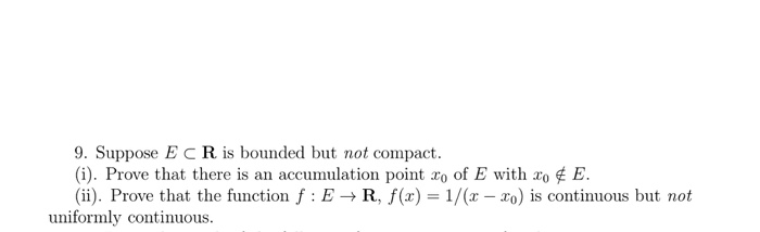 9. Suppose ECR is bounded but not compact Prove that there is an accumulation point zo of E with ao E. 10. (ii). Prove that the function f E R, f(z) 1 To s continuous but not uniformly continuous.