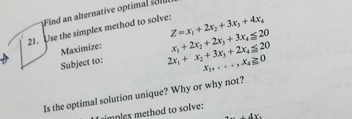 Find an alternative optimal solUl 21. Use the simplex method to solve: Z-x1 + 2x2 + 3x3 + 4x4 x, +2%+2x3 + 3x4 20 2x 2+3x3 +2
