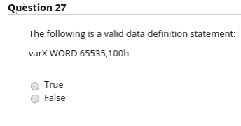 Question 27 The following is a valid data definition statement varX WORD 65535,100h O True O False