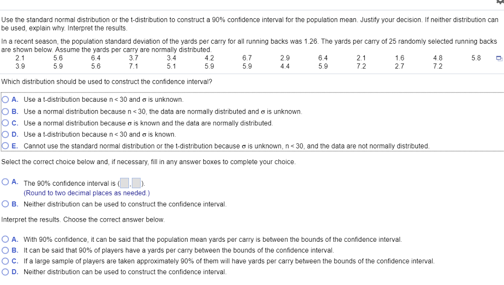 Use the standard normal distribution or the t-distribution to construct a 90% confidence interval for the population mean. Justify your decision. If neither distribution can be used, explain why. Interpret the results In a recent season, the population standard deviation of the yards per carry for all running backs was 1.26. The yards per carry of 25 randomly selected running backs are shown below. Assume the yards per carry are normally distributed 5.6 5.9 3.7 6.7 5.9 5.8 2.1 3.9 6.4 5.6 3.4 4.2 5.9 2.9 6.4 5.9 2.1 7.2 4.8 7.2 2.7 Which distribution should be used to construct the confidence interval? A. Use a t-distribution because n< 30 and ơ is unknown B. Use a normal distribution because n < 30, the data are normally distributed and ơ is unknown C. Use a normal distribution because ơ is known and the data are normally distributed D. Use a t-distribution because n< 30 and ơ is known E. Cannot use the standard normal distribution or the t-distribution because σ is unknown, n 30. and the data are not normally distributed Select the correct choice below and, if necessary, fill in any answer boxes to complete your choice A. The 90% confidence interval is( (Round to two decimal places as needed.) Neither distribution can be used to construct the confidence interval B. Interpret the results. Choose the correct answer below 0 A. With 90% confidence, it can be said that the population mean yards per carry is between the bounds of the confidence interval B. ° C. D. It can be said that 90% of players have a yards per carry between the bounds of the confidence interval If a large sample of players are taken approximately 90% of them will have yards per carry between the bounds of the confidence interval Neither distribution can be used to construct the confidence interval