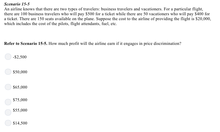 Scenario 15-5 An airline knows that there are two types of travelers: business travelers and vacationers. For a particular flight, there are 100 business travelers who will pay $500 for a ticket while there are 50 vacationers who wil pay $400 for a ticket. There are 150 seats available on the plane. Suppose the cost to the airline of providing the flight is $20,000, which includes the cost of the pilots, flight attendants, fuel, etc. Refer to Scenario 15-5. How much profit will the airline earn if it engages in price discrimination? -$2,500 $50,000 $65,000 $75,000 $55,000 $14,500