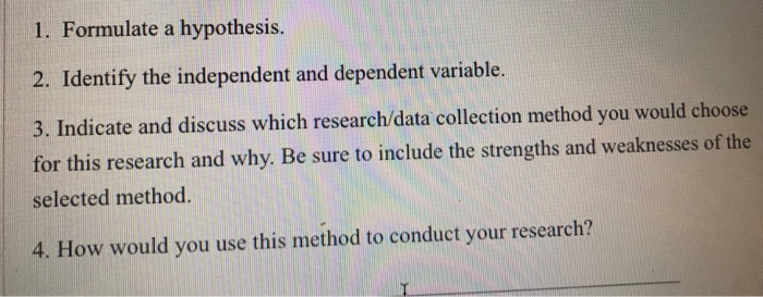 1. Formulate a hypothesis. 2. Identify the independent and dependent variable. 3. Indicate and discuss which research/data collection method you would choose for this research and why. Be sure to include the strengths and weaknesses of the selected method. 4. How would you use this method to conduct your research?