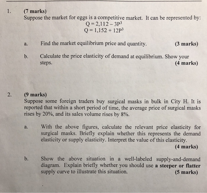1. (7 marks) Suppose the market for eggs is a competitive market. It can be represented by: Q=2,112-3P3 Q= 1,152 + 12P3 Find the market equilibrium price and quantity. (3 marks) a. b. Calculate the price elasticity of demand at equilibrium. Show your steps. (4 marks) 2. (9 marks) Suppose some foreign traders buy surgical masks in bulk in City H. It is reported that within a short period of time, the average price of surgical masks rises by 20%, and its sales volume rises by 8%. a. With the above figures, calculate the relevant price elasticity for surgical masks. Briefly explain whether this represents the demand elasticity or supply elasticity. Interpret the value of this elasticity (4 marks) Show the above situation in a well-labeled supply-and-demand diagram. Explain briefly whether you should use a steeper or flatter (5 marks) b. supply curve to illustrate this situation.