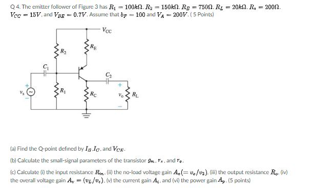 Q 4. The emitter follower of Figure 3 has Ri-100kQ. R2-150M. RD 7500. RL-20ka. Rs c 15V.and VBE 0.7V.Assume that bp 100 and V