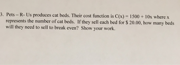 3. Pets- R- Us produces cat beds. Their cost function is C(x) 1500 + 10x where x represents the number of cat beds. If they sell each bed for $ 20.00, how many beds will they need to sell to break even? Show your work.