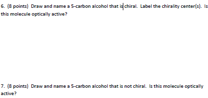 6. (8 points) Draw and name a 5-carbon alcohol that is chiral. Label the chirality center(s). Is this molecule optically acti