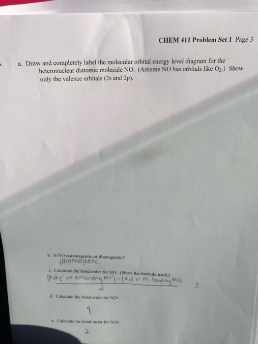 CHEM 411 Problem Set 1 Page 3 a. Draw and completely label the molecular orbital energy level diagram for the heteronuclear diatomic molecule NO. (Assume NO has orbitals like O2.) Show only the valence orbitals (2s and 2p). b. Is NO paramagnetie or diamagnetic? pavanagynehc e. Calculate the bond order for NO. (Show the formula used.) ofein anhbording Mo-ofe in bondin Mo) a. d. Calculate the bond order for No- e. Calculate the bond order for NO*