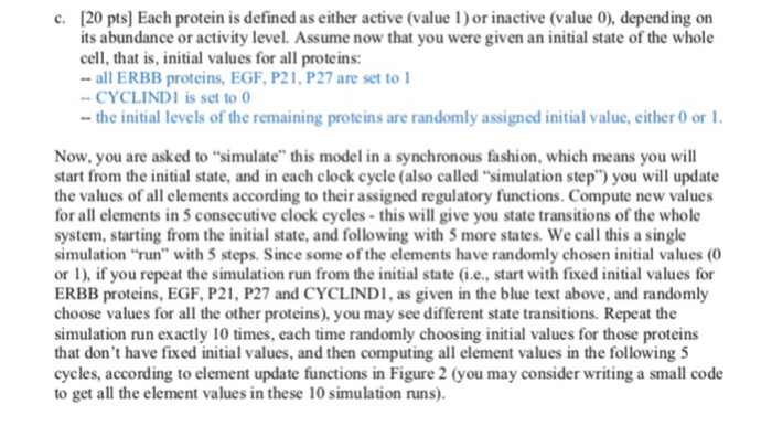 "[20 pts] Each protein is defined as either active (value1) or inactive (value 0), depending on its abundance or activity level. Assume now that you were given an initial state of the whole cell, that is, initial values for all proteins: "" all ERBB proteins, EGF, P21, P27 are set to l c. CYCLIND1 is set to the initial levels of the remaining proteins are randomly assigned initial value, either 0 or Now, you are asked to simulate this model in a synchronous fashion, which means you will start from the initial state, and in each clock cycle (also called simulation step) you will update the values of all elements according to their assigned regulatory functions. Compute new values for all elements in 5 consecutive clock cycles-this will give you state transitions of the whole system, starting from the initial state, and following with 5 more states. We call this a single simulation run with 5 steps. Since some of the elements have randomly chosen initial values (0 or l), if you repeat the simulation run from the initial state (ie, start with fixed initial values for ERBB proteins, EGF, P21, P27 and CYCLINDI, as given in the blue text above, and randomly choose values for all the other proteins), you may see different state transitions. Repeat the simulation run exactly 10 times, each time randomly choosing initial values for those proteins that dont have fixed initial values, and then computing all element values in the following 5 cycles, according to element update functions in Figure 2 (you may consider writing a small code to get all the element values in these 10 simulation runs)"