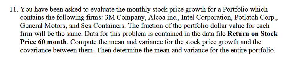 11. You have been asked to evaluate the monthly stock price growth for a Portfolio which contains the following firms: 3M Company, Alcoa inc., Intel Corporation, Potlatch Corp, General Motors, and Sea Containers. The fraction of the portfolio dollar value for each firm will be the same. Data for this problem is contained in the data file Return on Stock Price 60 month. Compute the mean and variance for the stock price growth and the covariance between them. Then determine the mean and variance for the entire portfolio.