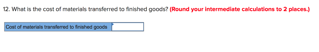 12. What is the cost of materials transferred to finished goods? (Round your intermediate calculations to 2 places.) Cost of