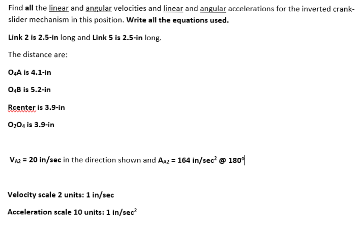 Find all the linear and angular velocities and linear and angular accelerations for the inverted crank- slider mechanism in this position. Write all the equations used. Link 2 is 2.5-in long and Link 5 is 2.5-in long. The distance are: O4A is 4.1-in O4B is 5.2-in Rcenter is 3.9-in 0204 is 3.9-in VA2 20 in/sec in the direction shown and Aa2 164 in/sec 180 Velocity scale 2 units: 1 in/sec Acceleration scale 10 units: 1 in/sec2