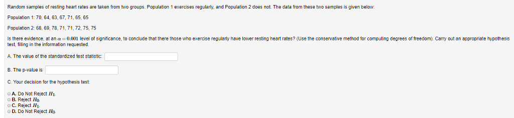 Random samples of resting heart rates are taken from two groups. Population 1 exercises regularly, and Population 2 does not. The data from these two samples is given below Population 1: 70, 64, 63, 67, 71, 65, 65 Population 2: 68, 69, 78, 71, 71, 72, 75, 75 there evidence, at an 0.001 level of significance, to conclude that there those who exercise regularly have lower resting heart rates? (Use the conservative method for computing degrees of freedom). Carry out an appropriate hypothesis test, filling in the information requested. A. The value of the standardized test statistic: B. The p-value is C. Your decision for the hypothesis test A. Do Not Reject Hi oB. Reject Ho OC. Reject H1 o Not Reject Ho.