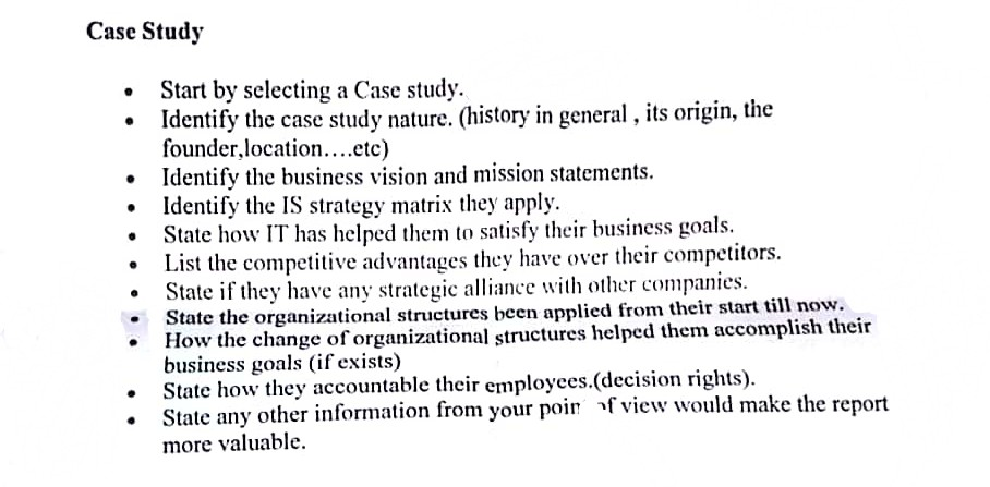 Case Study .Start by selecting a Case study. .Identify the case study nature. (history in general, its origin, the founder.location....etc) Identify the business vision and mission statements. Identify the IS strategy matrix they apply. . . State how IT has helped them to satisfy their business goals. e advantages they have over their competitors. State if they have any strategic allance with other companies. State the organizational structures been applied from their startow How the change of organizational structures helped them accomplish th business goals (if exists) State how they accountable their employees.(decision rights). State any other information from your poir f view would make the report more valuable eir .