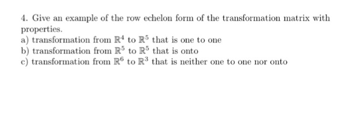 4. Give an example of the row echelon form of the transformation matrix with properties. a) transformation from R4 to R5 that is one to one b) transformation from R5 to R5 that is onto c) transformation from R6 to R3 that is neither one to one nor onto