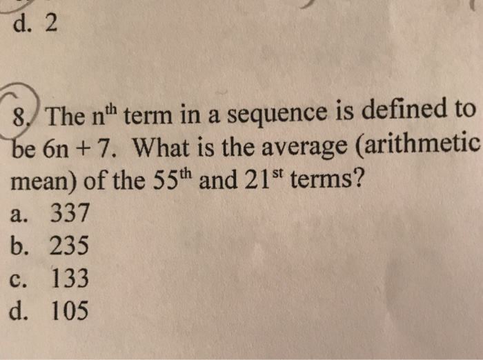 d. 2 8./ The nth term in a sequence is defined to e 6n +7. What is the average (arithmetic mean) of the 55th and 21st terms? a. 337 b. 235 c. 133 d. 105