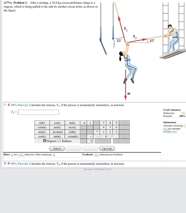 (17%) Problem 1: After a mishap, a 760-kg circus performer clings to a trapeze, which is being pulled to the side by another