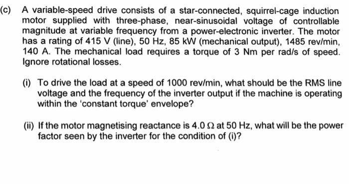 (c) A variable-speed drive consists of a star-connected, squirrel-cage induction motor supplied with three-phase, near-sinusoidal voltage of controllable magnitude at variable frequency from a power-electronic inverter. The motor has a rating of 415 V (line), 50 Hz, 85 kW (mechanical output), 1485 rev/min, 140 A. The mechanical load requires a torque of 3 Nm per rad/s of speed. lgnore rotational losses. (i) To drive the load at a speed of 1000 rev/min, what should be the RMS line voltage and the frequency of the inverter output if the machine is operating within the constant torque envelope? (ii) If the motor magnetising reactance is 4.0 Ω at 50 Hz, what will be the power factor seen by the inverter for the condition of (i)?