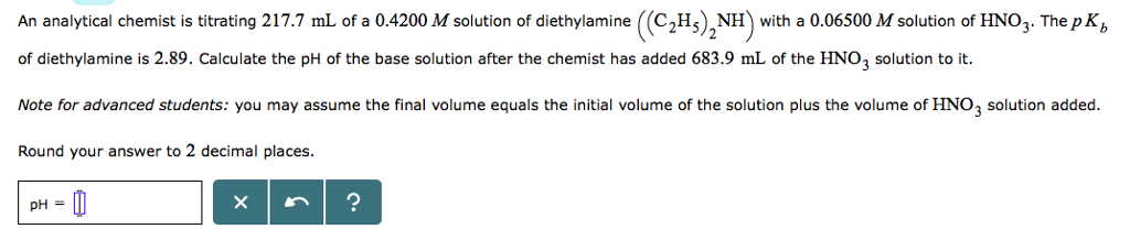 An analytical chemist is titrating 217.7 mL of a 0.4200 M solution of diethylamine ((C2Hs)NH with a 0.06500 M solution of HNO3. The pK of diethylamine is 2.89. Calculate the pH of the base solution after the chemist has added 683.9 mL of the HNO3 solution to it. Note for advanced students: you may assume the final volume equals the initial volume of the solution plus the volume of HNO3 solution added. Round your answer to 2 decimal places