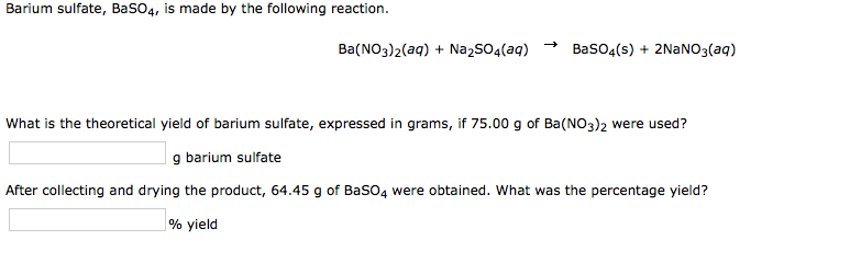 Barium sulfate, BaS04, is made by the following reaction. Ba(NO3)2(aq) Na2SO4(aq)BaS04(s) 2NaNO3(aq) What is the theoretical
