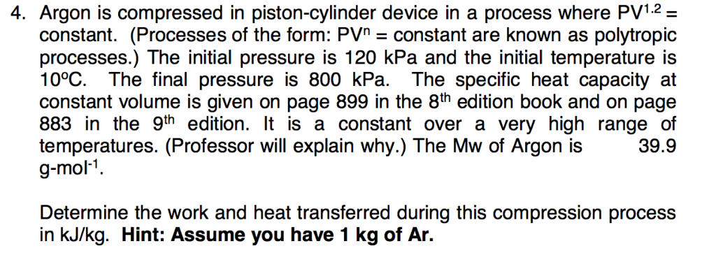4. Argon is compressed in piston-cylinder device in a process where PV12 constant. (Processes of the form: PVn-constant are known as polytropic processes.) The initial pressure is 120 kPa and the initial temperature is 10°C. The final pressure is 800 kPa. The specific heat capacity at constant volume is given on page 899 in the 8th edition book and on page 883 in the 9th edition. It is a constant over a very high range of g-mol-1 temperatures. (Professor will explain why.) The Mw of Argon is 39.9 Determine the work and heat transferred during this compression process in kJ/kg. Hint: Assume you have 1 kg of Ar.